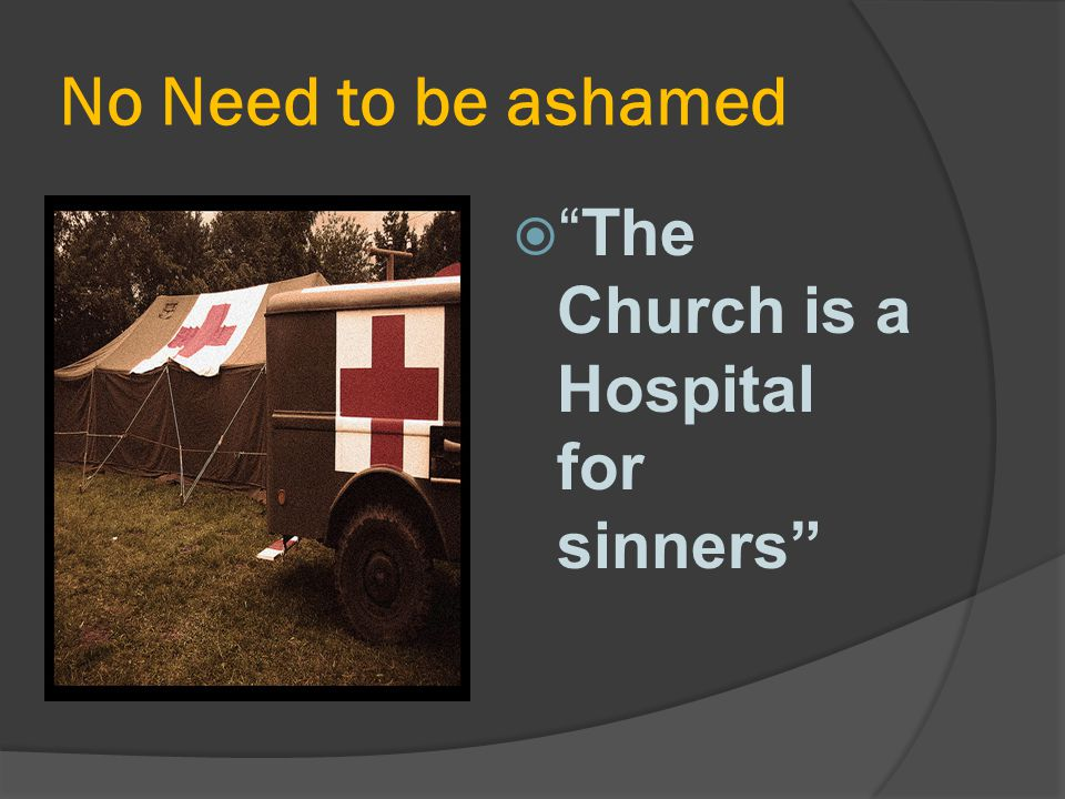 No Need to be ashamed The Church is a Hospital for sinners