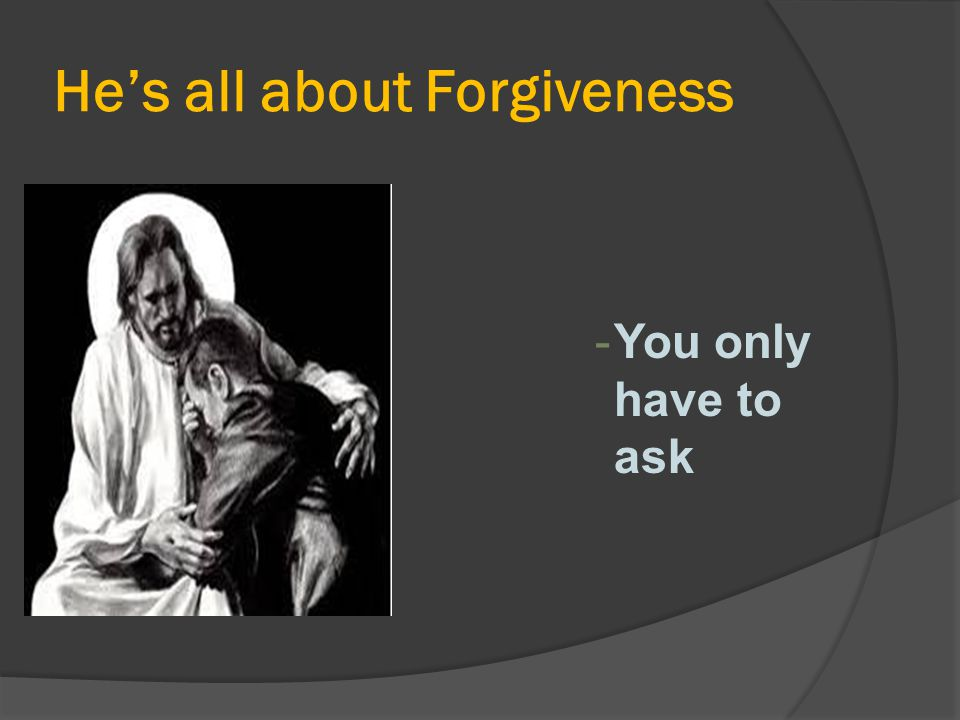 He's all about Forgiveness