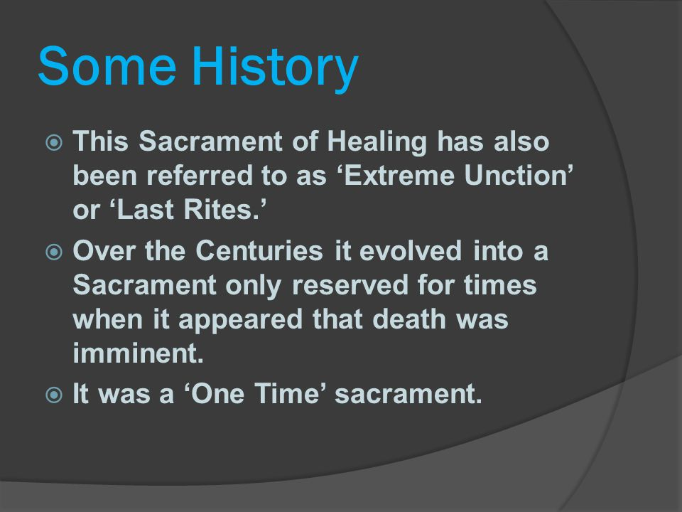 Some History This Sacrament of Healing has also been referred to as 'Extreme Unction' or 'Last Rites.'