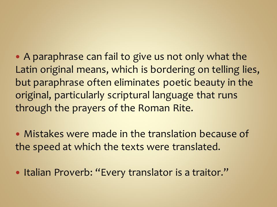 A paraphrase can fail to give us not only what the Latin original means, which is bordering on telling lies, but paraphrase often eliminates poetic beauty in the original, particularly scriptural language that runs through the prayers of the Roman Rite.