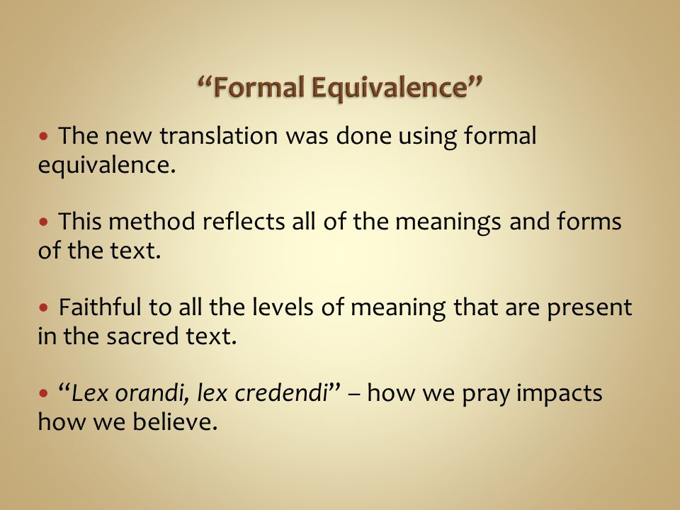 Formal Equivalence The new translation was done using formal equivalence. This method reflects all of the meanings and forms of the text.