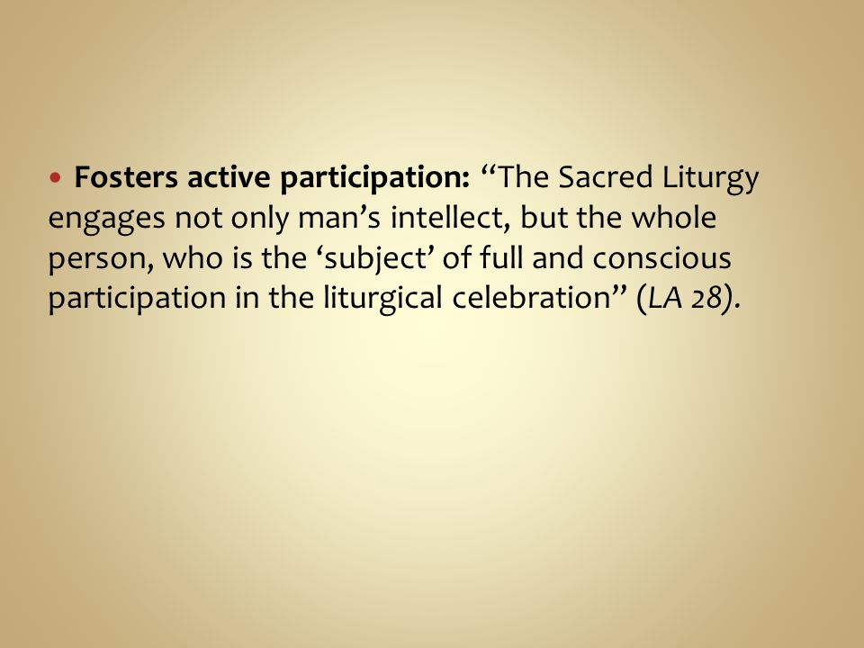 Fosters active participation: The Sacred Liturgy engages not only man's intellect, but the whole person, who is the 'subject' of full and conscious participation in the liturgical celebration (LA 28).