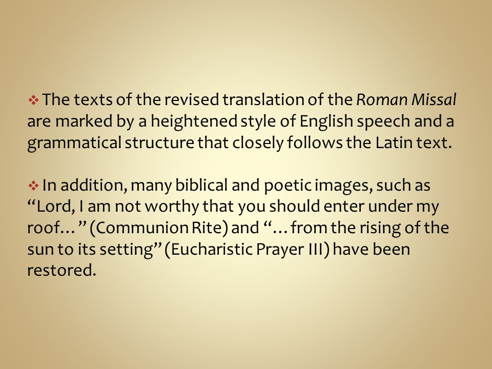The texts of the revised translation of the Roman Missal are marked by a heightened style of English speech and a grammatical structure that closely follows the Latin text.