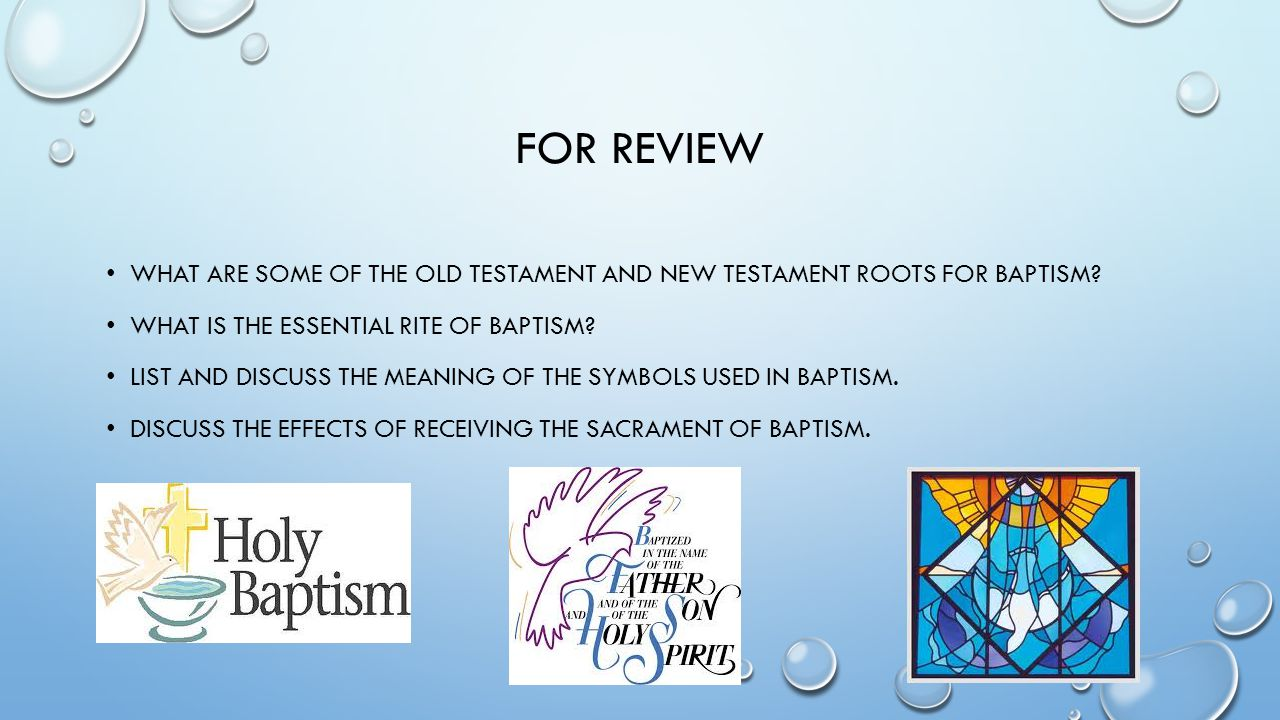 For review What are some of the Old Testament and New Testament roots for Baptism What is the essential rite of baptism