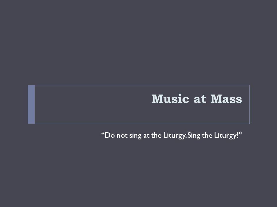 Music at Mass Do not sing at the Liturgy. Sing the Liturgy!
