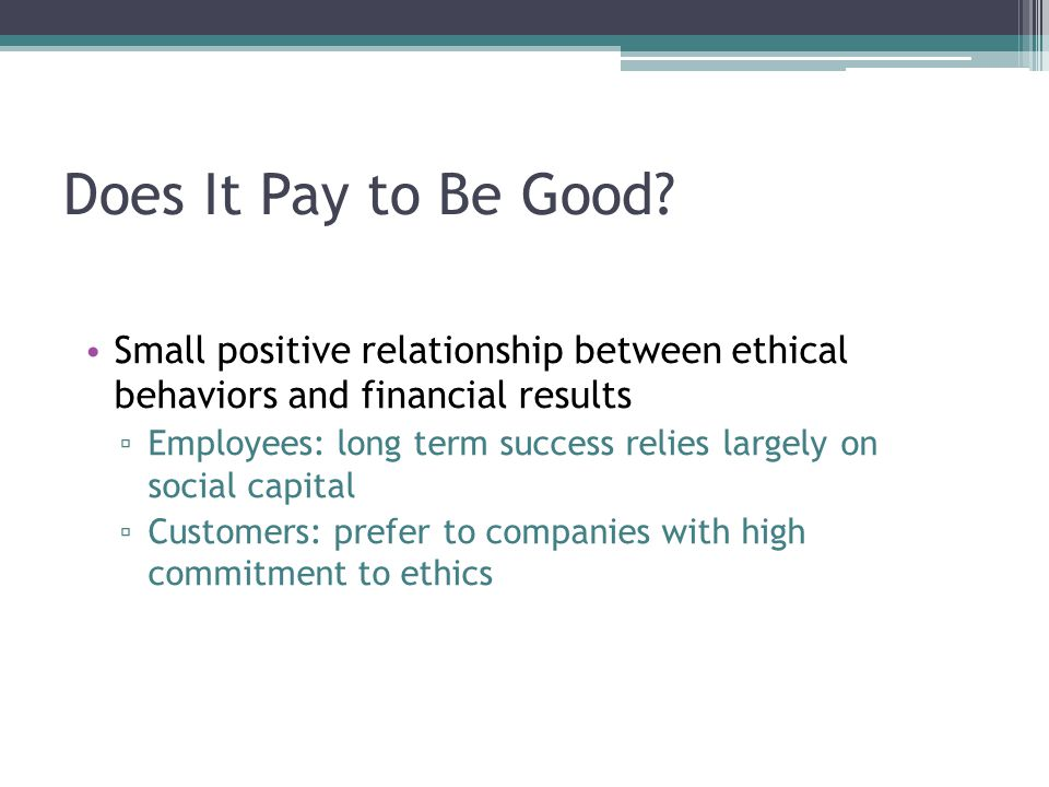 Does It Pay to Be Good Small positive relationship between ethical behaviors and financial results.