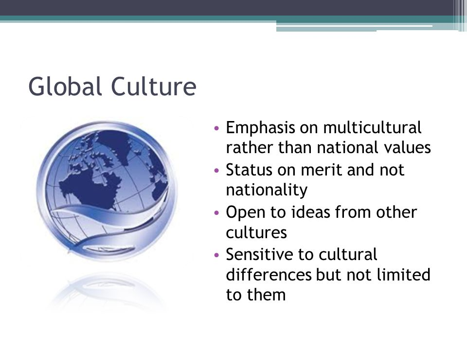 Global Culture Emphasis on multicultural rather than national values