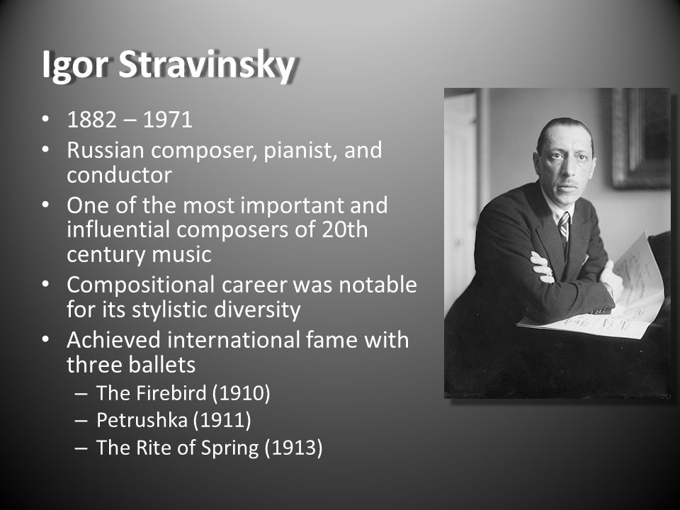 Igor Stravinsky 1882 – 1971 Russian composer, pianist, and conductor