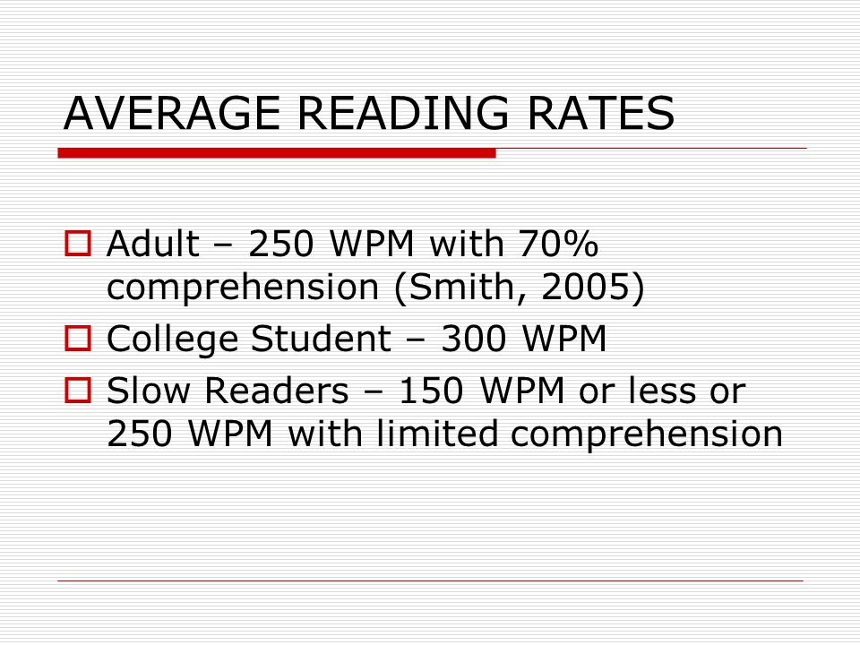 AVERAGE READING RATES Adult – 250 WPM with 70% comprehension (Smith, 2005) College Student – 300 WPM.