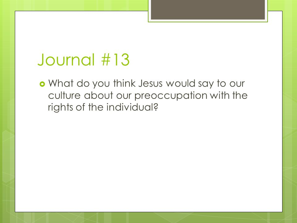 Journal #13 What do you think Jesus would say to our culture about our preoccupation with the rights of the individual
