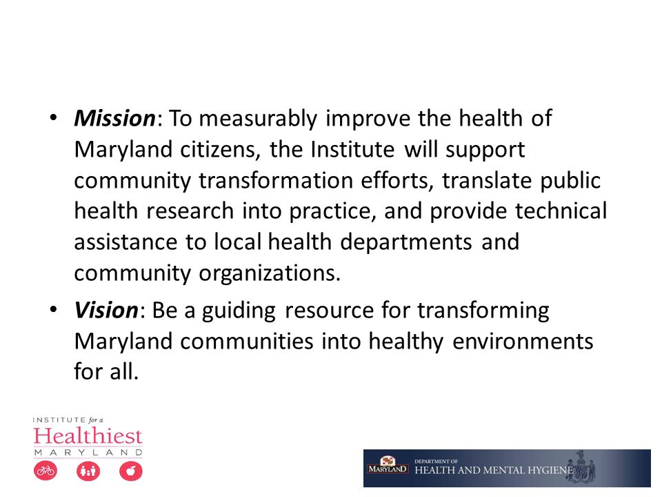Mission: To measurably improve the health of Maryland citizens, the Institute will support community transformation efforts, translate public health research into practice, and provide technical assistance to local health departments and community organizations.
