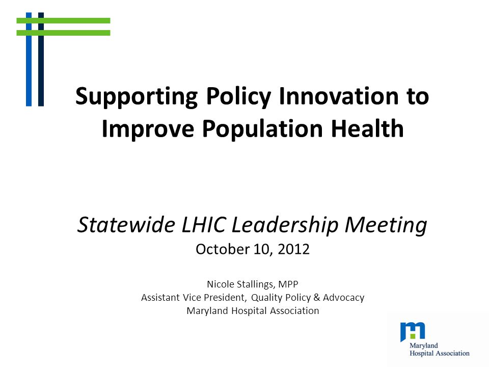 Supporting Policy Innovation to Improve Population Health Statewide LHIC Leadership Meeting October 10, 2012 Nicole Stallings, MPP Assistant Vice President, Quality Policy & Advocacy Maryland Hospital Association
