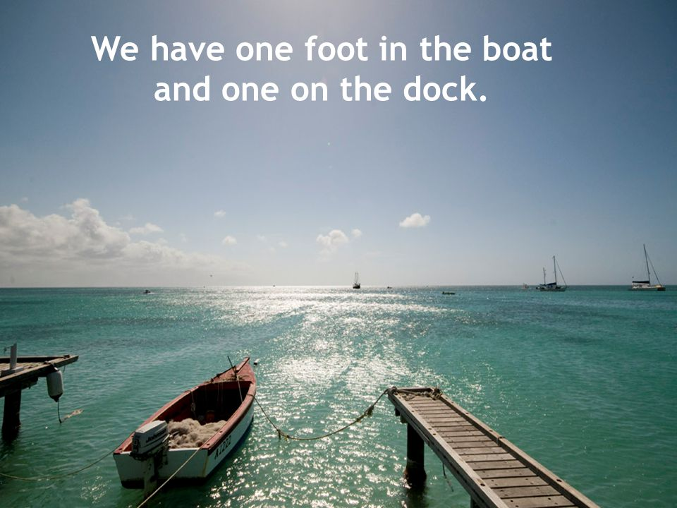 We have one foot in the boat and one on the dock.