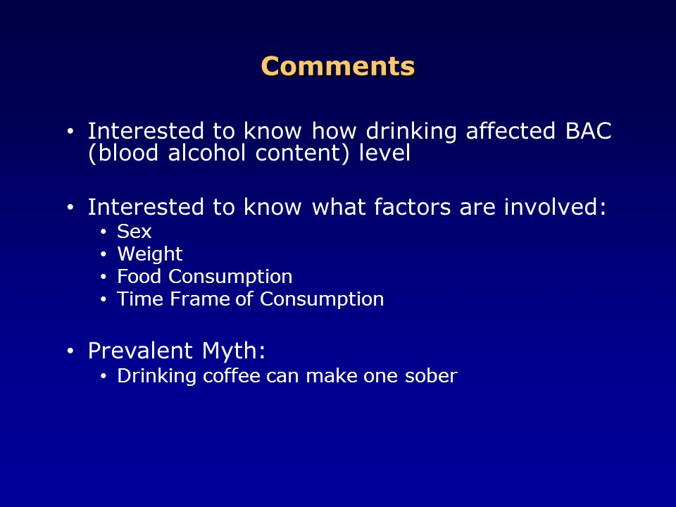 Comments Interested to know how drinking affected BAC (blood alcohol content) level. Interested to know what factors are involved: