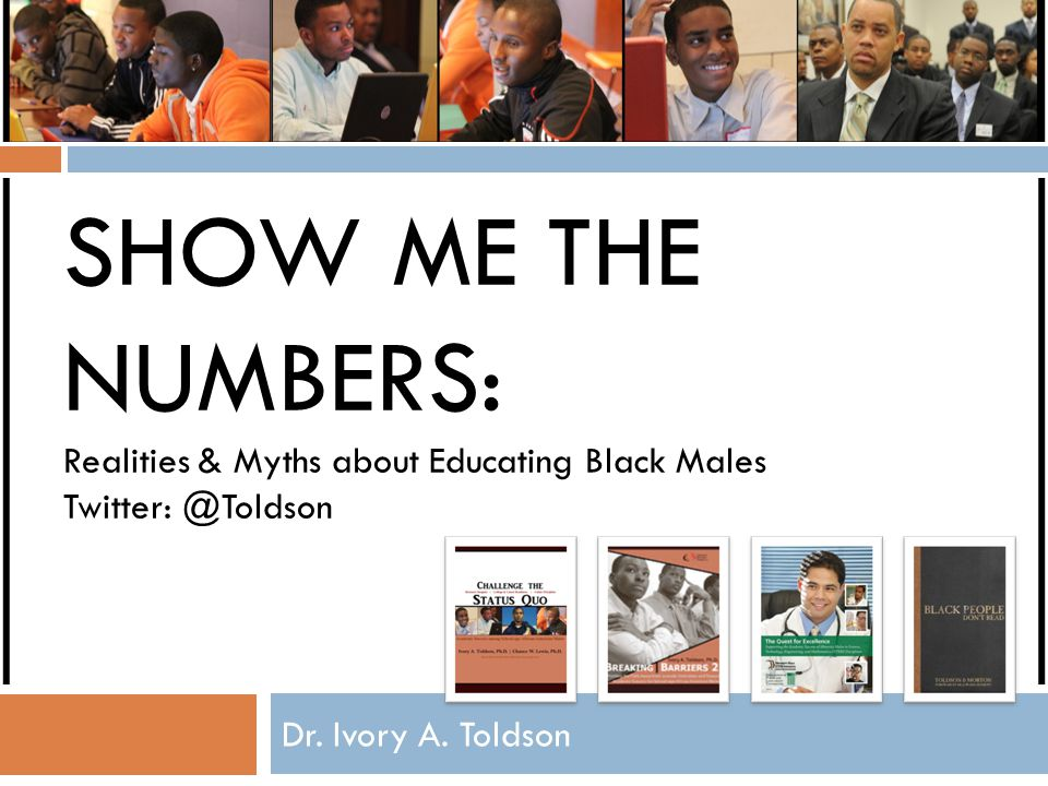 Show Me the Numbers: Realities & Myths about Educating Black Males Twitter: @Toldson