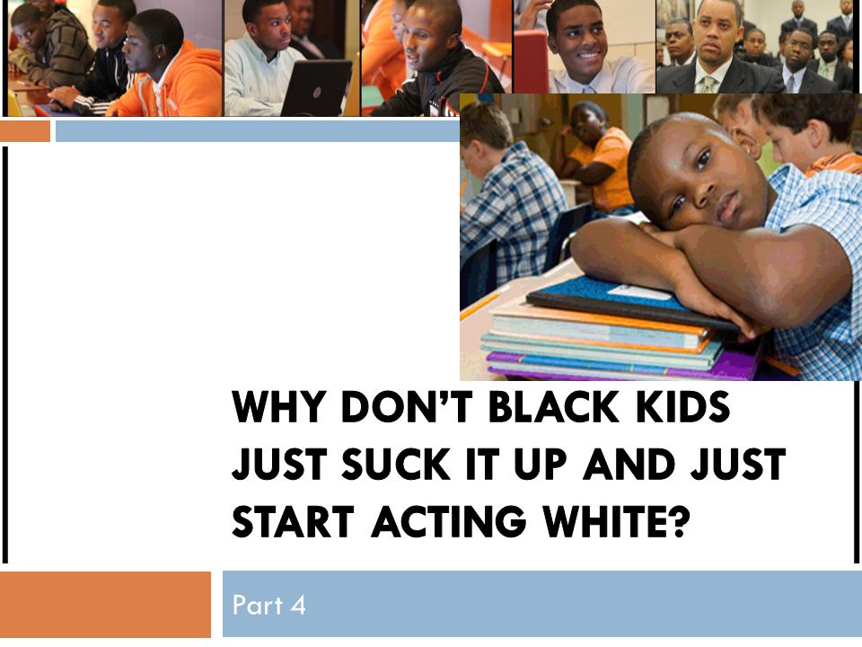Why don't black kids just suck it up and just start acting white