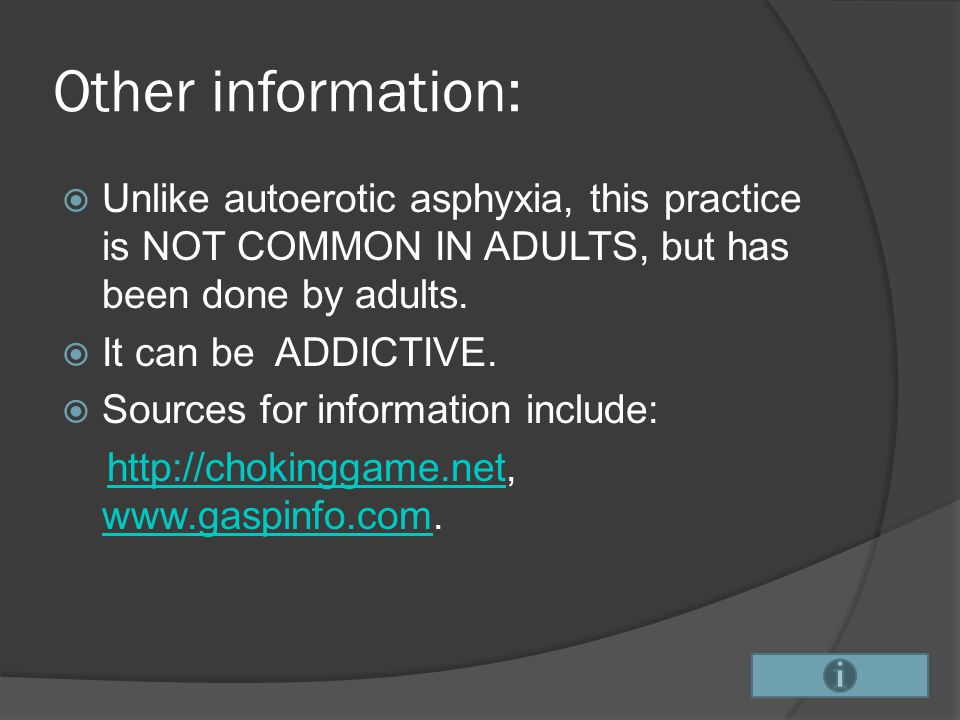 Other information: Unlike autoerotic asphyxia, this practice is NOT COMMON IN ADULTS, but has been done by adults.
