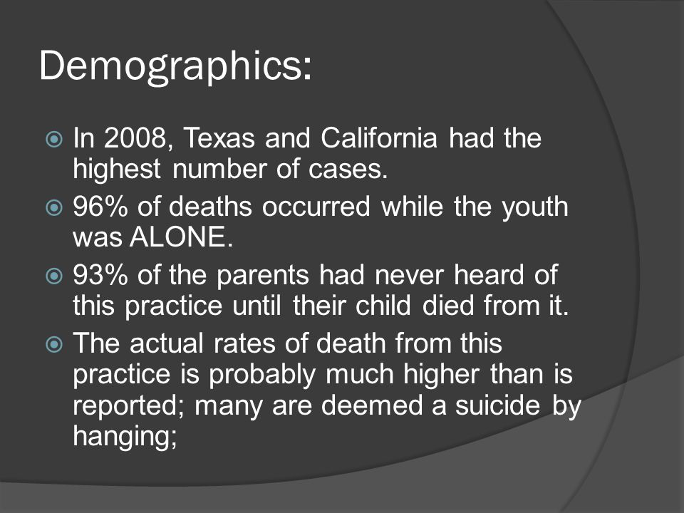 Demographics: In 2008, Texas and California had the highest number of cases. 96% of deaths occurred while the youth was ALONE.