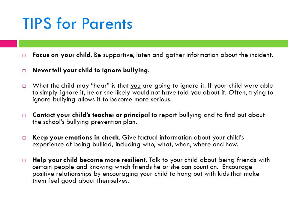 TIPS for Parents Focus on your child. Be supportive, listen and gather information about the incident.