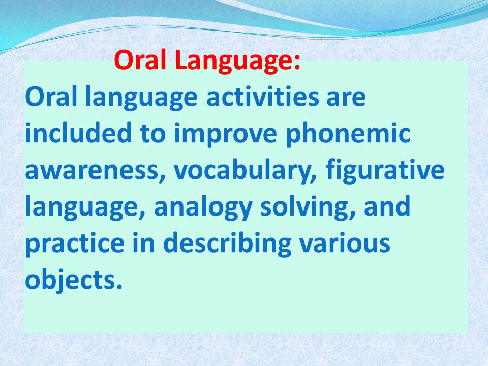 Oral Language: Oral language activities are included to improve phonemic awareness, vocabulary, figurative language, analogy solving, and practice in describing various objects.
