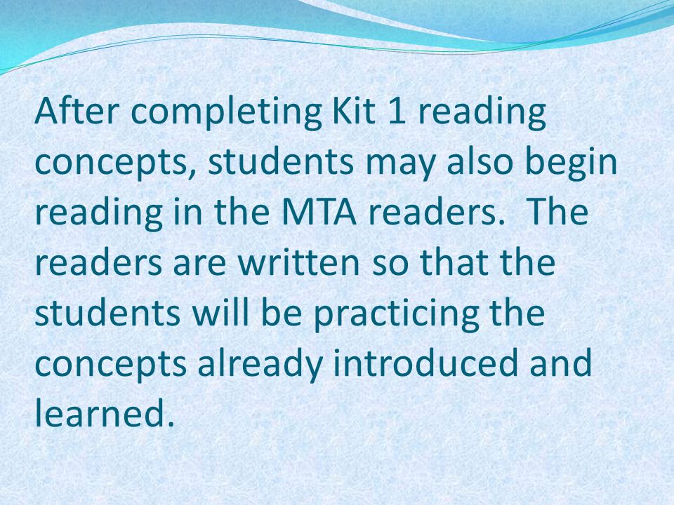 After completing Kit 1 reading concepts, students may also begin reading in the MTA readers.