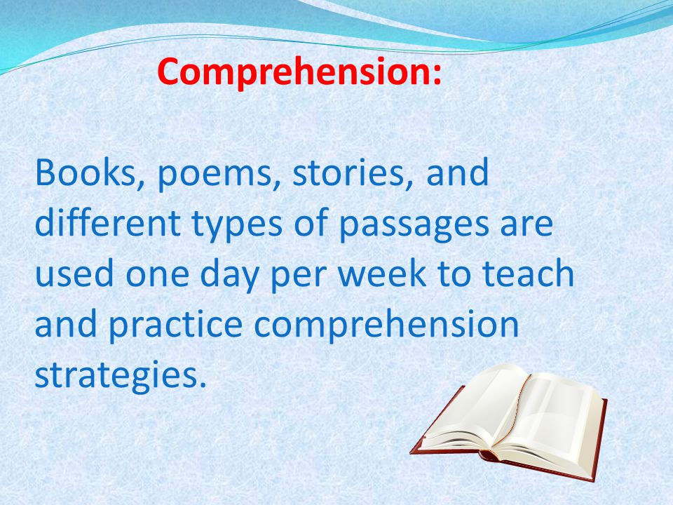 Comprehension: Books, poems, stories, and different types of passages are used one day per week to teach and practice comprehension strategies.