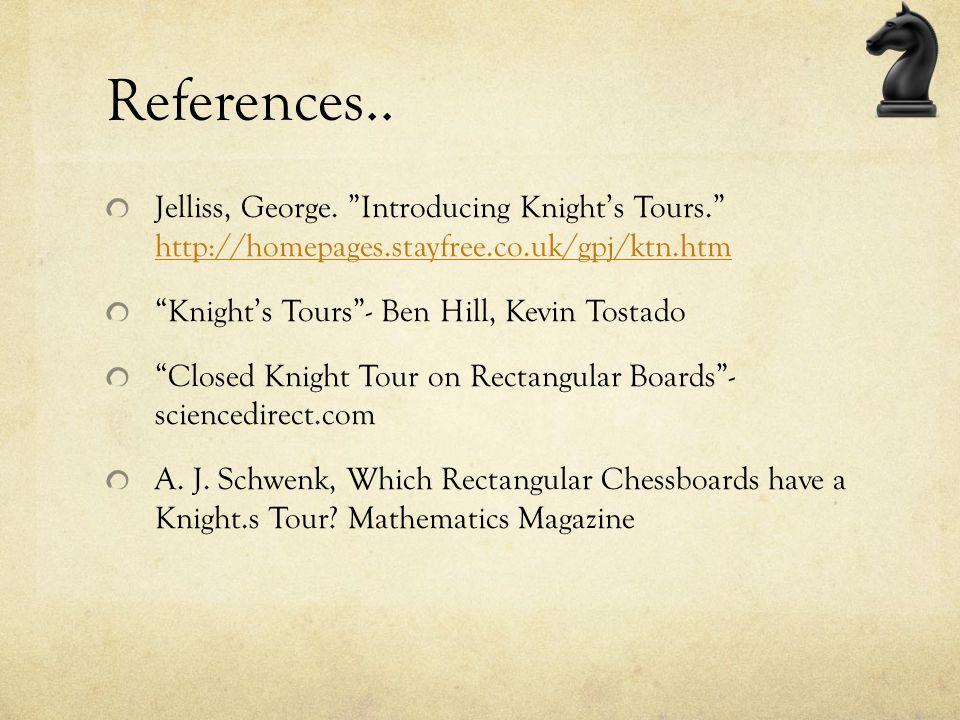 References.. Jelliss, George. Introducing Knight's Tours. http://homepages.stayfree.co.uk/gpj/ktn.htm.