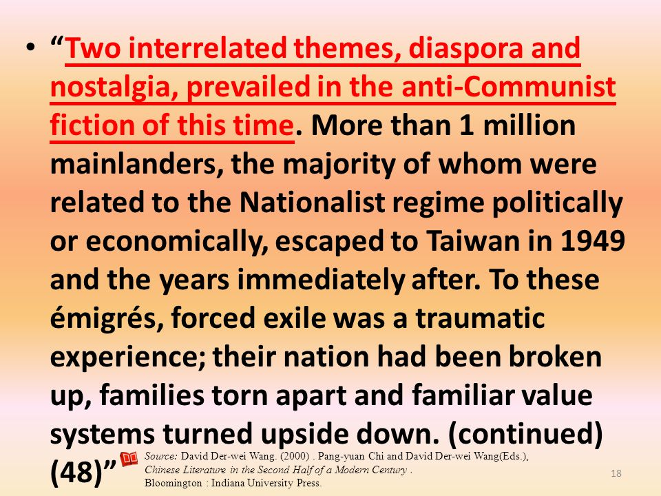 Two interrelated themes, diaspora and nostalgia, prevailed in the anti-Communist fiction of this time. More than 1 million mainlanders, the majority of whom were related to the Nationalist regime politically or economically, escaped to Taiwan in 1949 and the years immediately after. To these émigrés, forced exile was a traumatic experience; their nation had been broken up, families torn apart and familiar value systems turned upside down. (continued) (48)