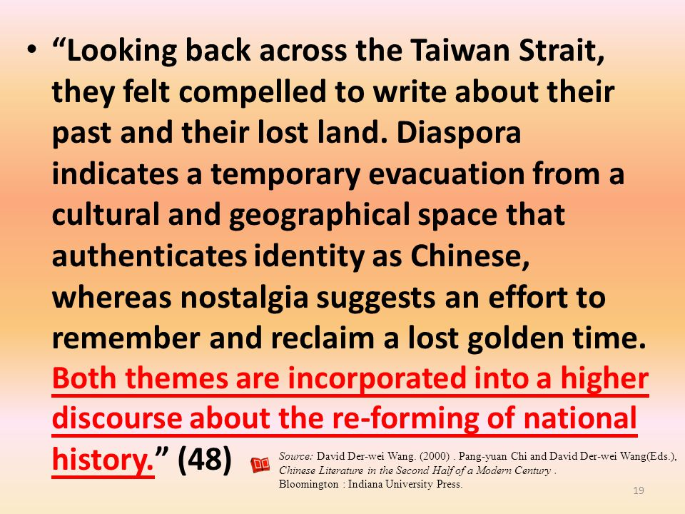 Looking back across the Taiwan Strait, they felt compelled to write about their past and their lost land. Diaspora indicates a temporary evacuation from a cultural and geographical space that authenticates identity as Chinese, whereas nostalgia suggests an effort to remember and reclaim a lost golden time. Both themes are incorporated into a higher discourse about the re-forming of national history. (48)