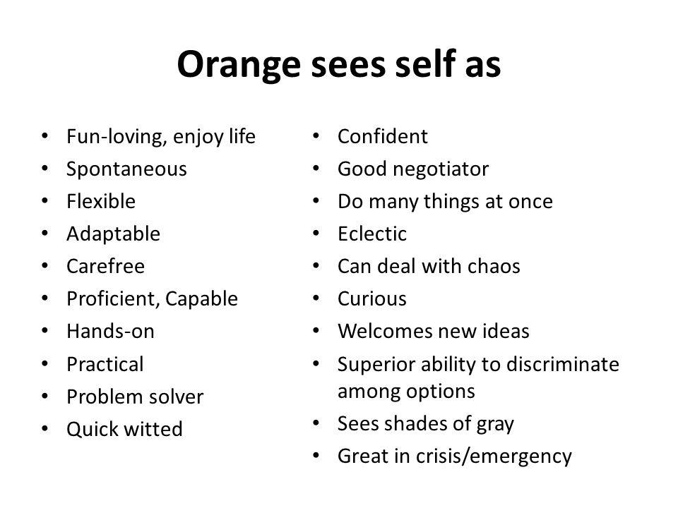 Orange sees self as Fun-loving, enjoy life Spontaneous Flexible