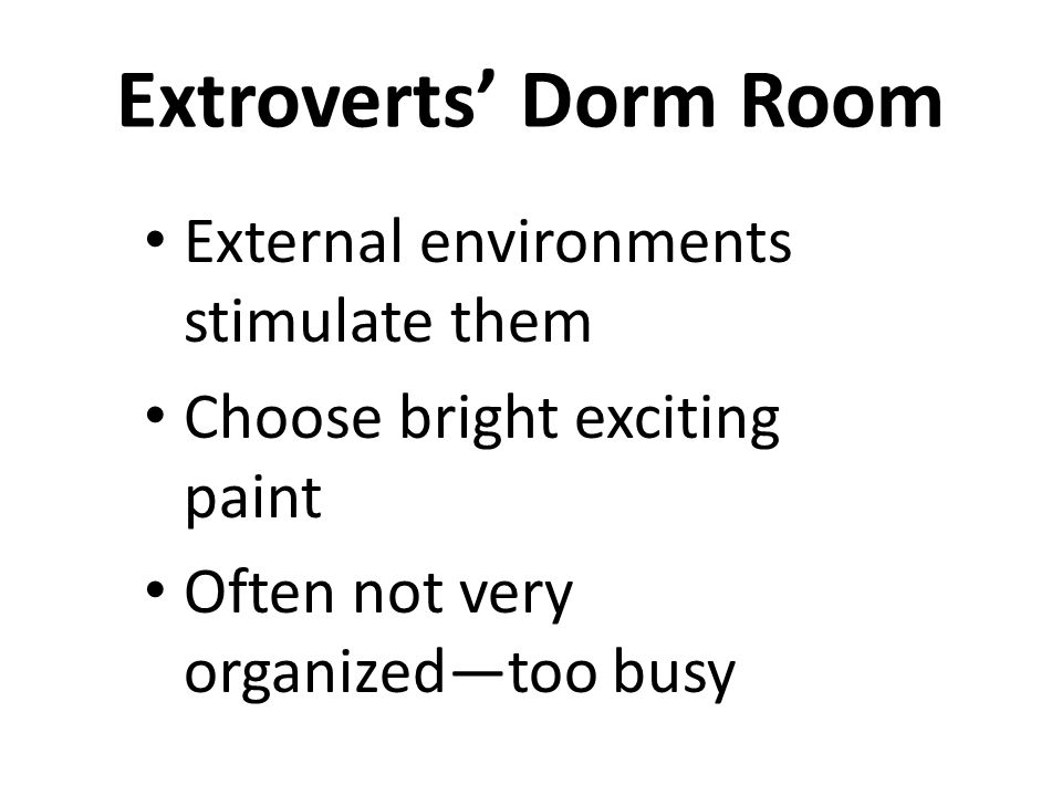 Extroverts' Dorm Room External environments stimulate them