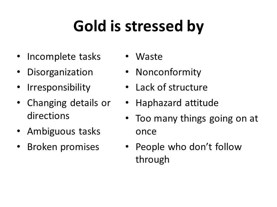 Gold is stressed by Incomplete tasks Disorganization Irresponsibility