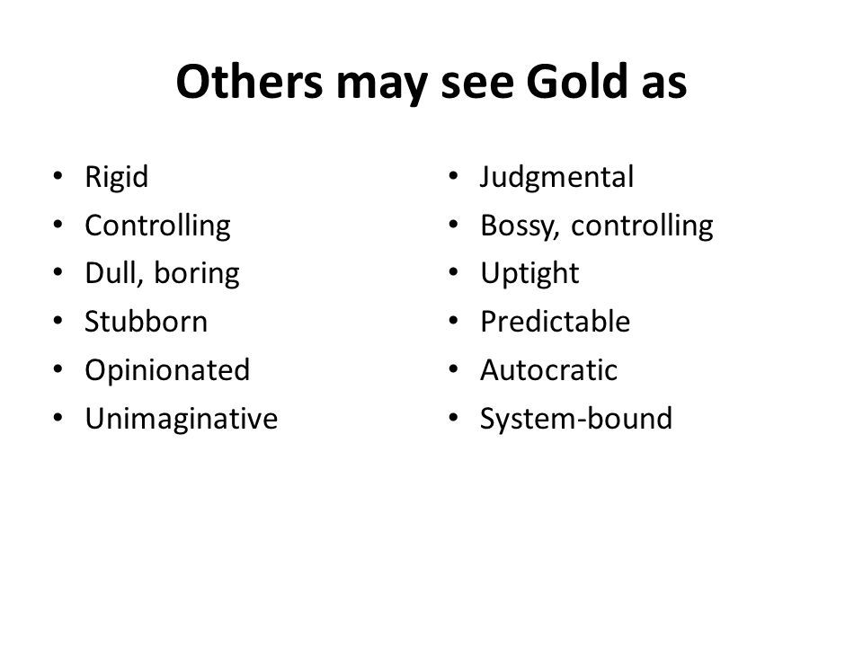 Others may see Gold as Rigid Controlling Dull, boring Stubborn