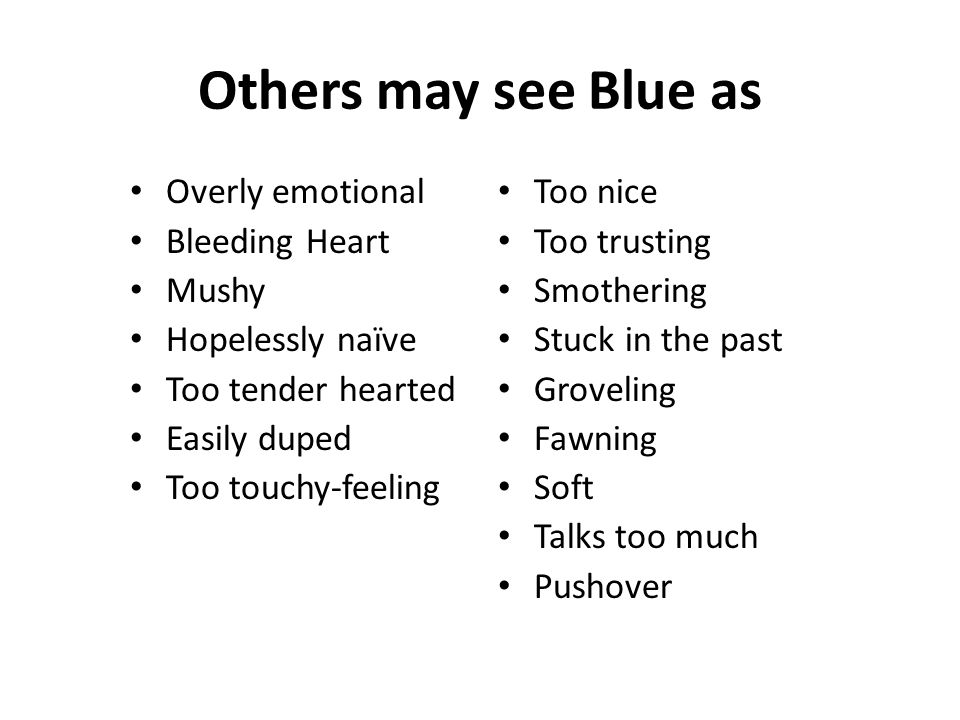 Others may see Blue as Overly emotional Bleeding Heart Mushy