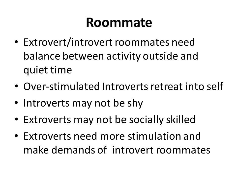 Roommate Extrovert/introvert roommates need balance between activity outside and quiet time. Over-stimulated Introverts retreat into self.
