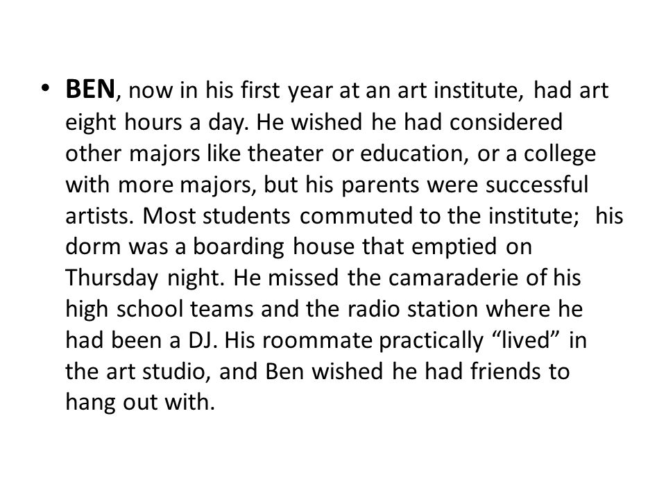 BEN, now in his first year at an art institute, had art eight hours a day.