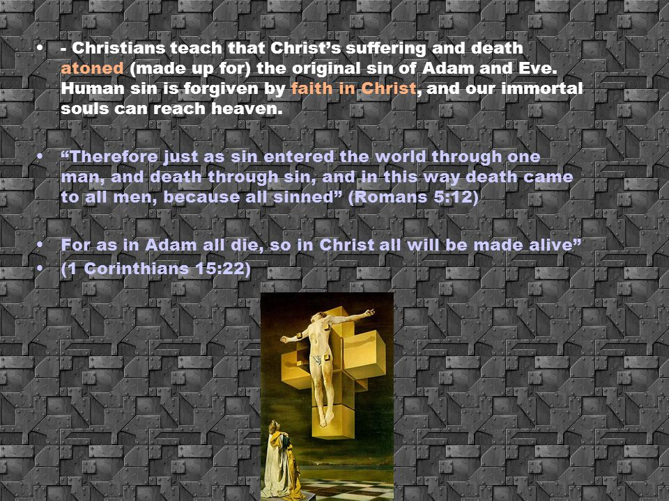 - Christians teach that Christ's suffering and death atoned (made up for) the original sin of Adam and Eve. Human sin is forgiven by faith in Christ, and our immortal souls can reach heaven.