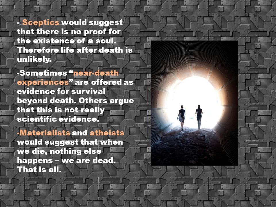 Sceptics would suggest that there is no proof for the existence of a soul. Therefore life after death is unlikely.