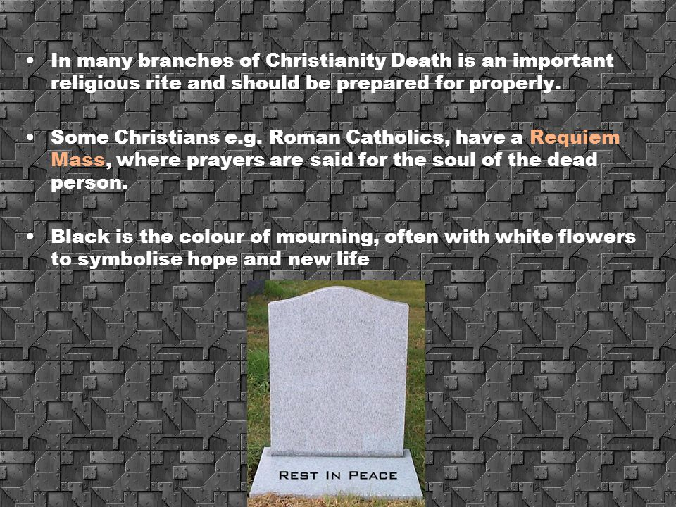 In many branches of Christianity Death is an important religious rite and should be prepared for properly.