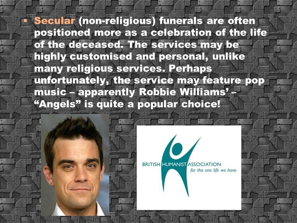 Secular (non-religious) funerals are often positioned more as a celebration of the life of the deceased.