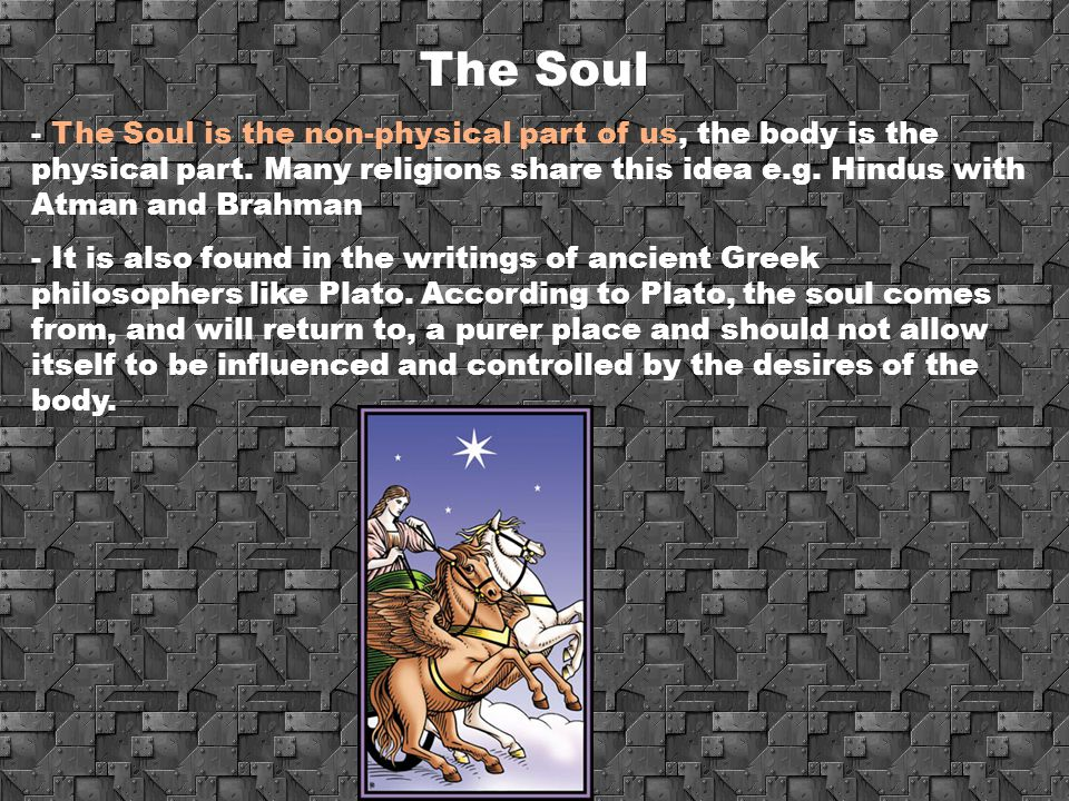 The Soul The Soul is the non-physical part of us, the body is the physical part. Many religions share this idea e.g. Hindus with Atman and Brahman.