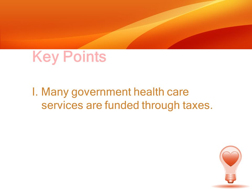 Key Points I. Many government health care services are funded through taxes.