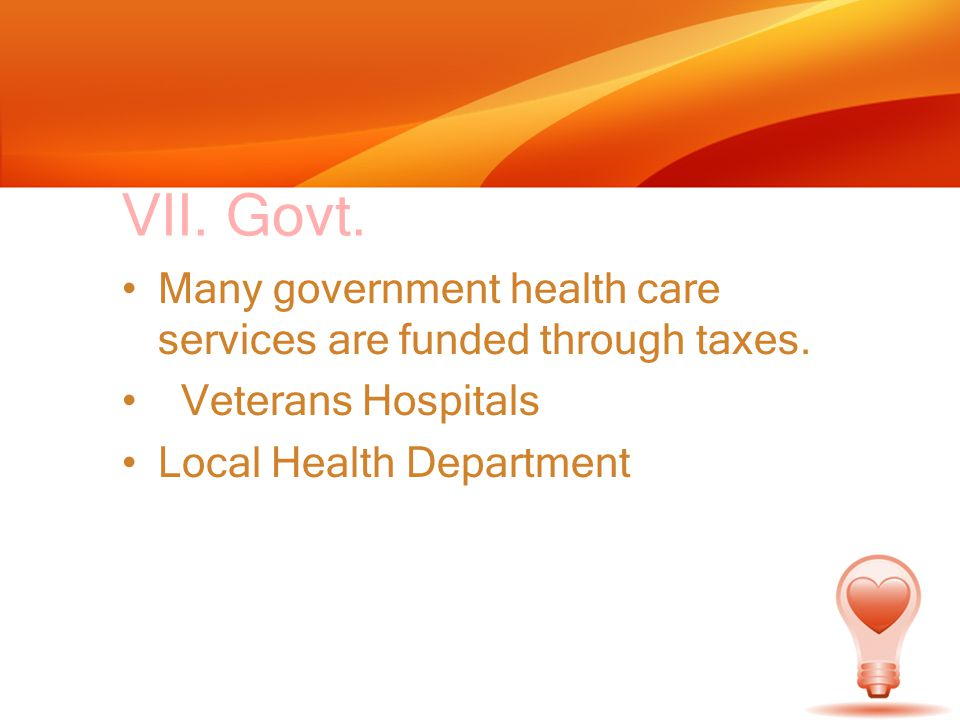 VII. Govt. Many government health care services are funded through taxes.