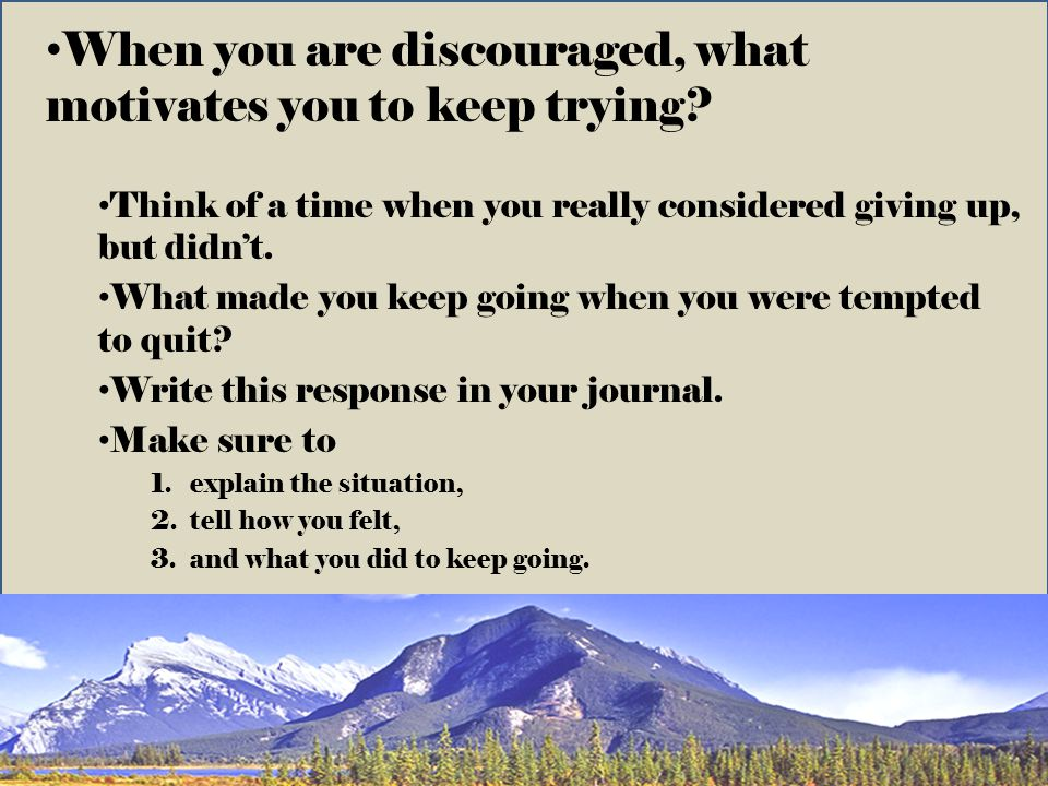 When you are discouraged, what motivates you to keep trying