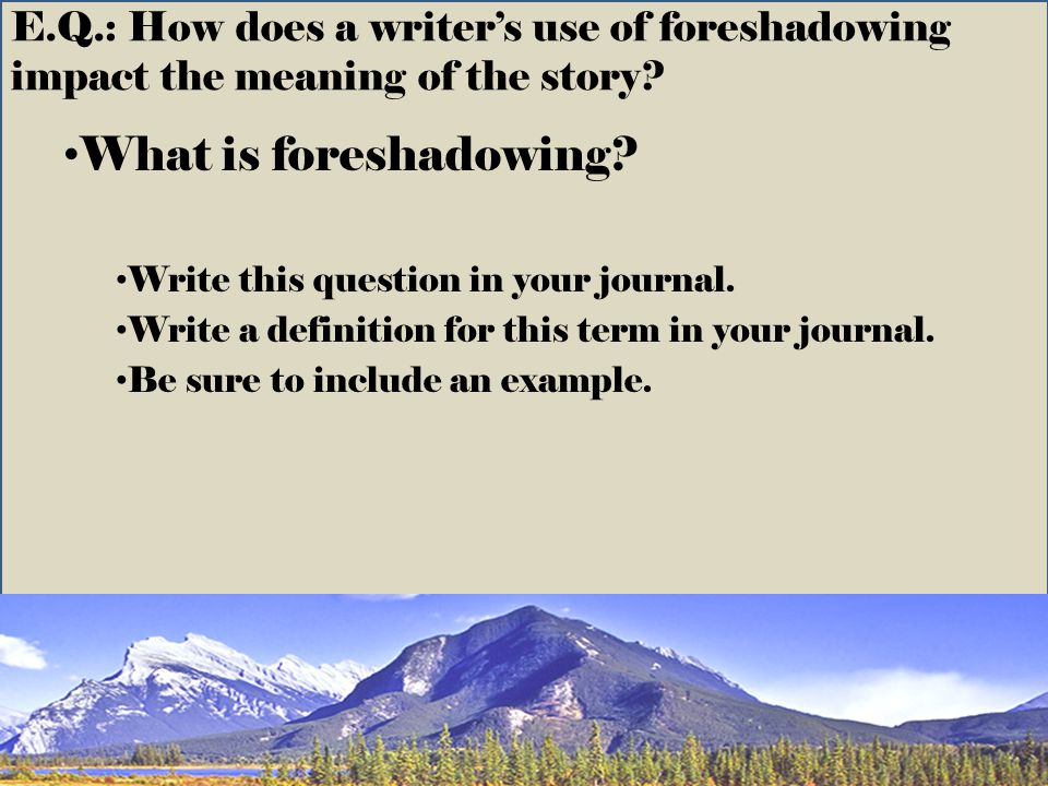 E.Q.: How does a writer's use of foreshadowing impact the meaning of the story
