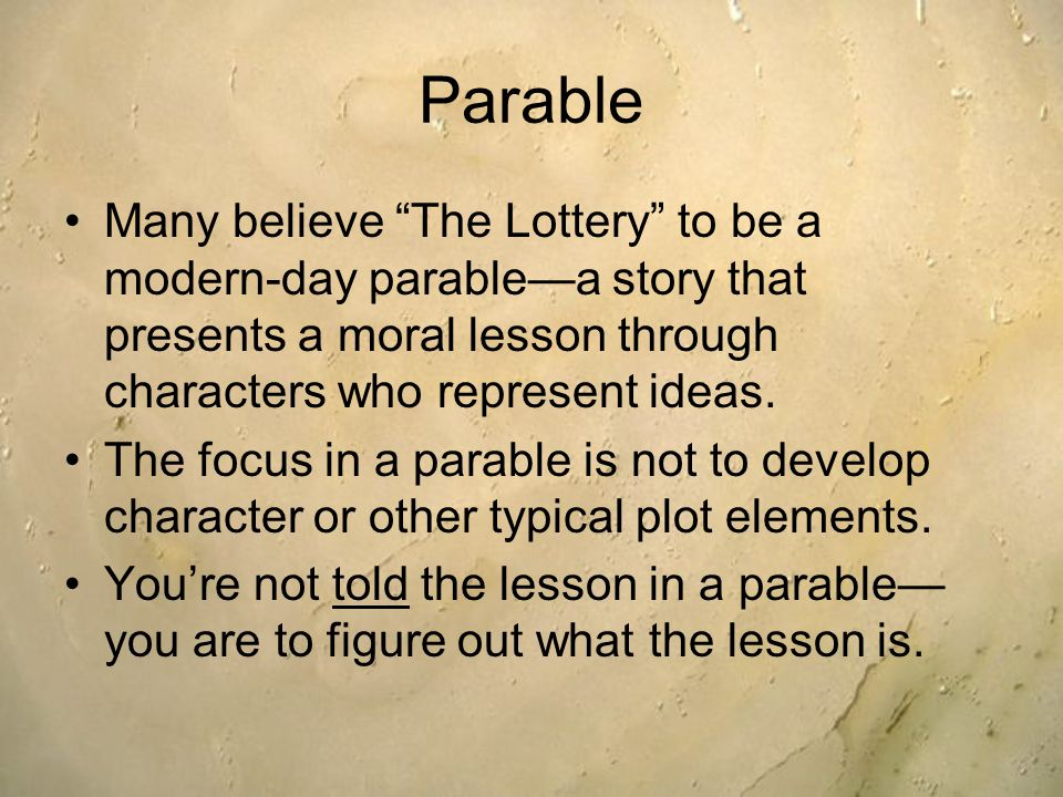 Parable Many believe The Lottery to be a modern-day parable—a story that presents a moral lesson through characters who represent ideas.