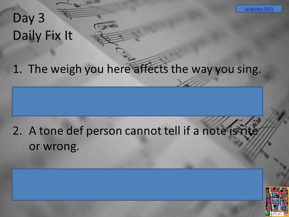 Day 3 Daily Fix It 1. The weigh you here affects the way you sing.