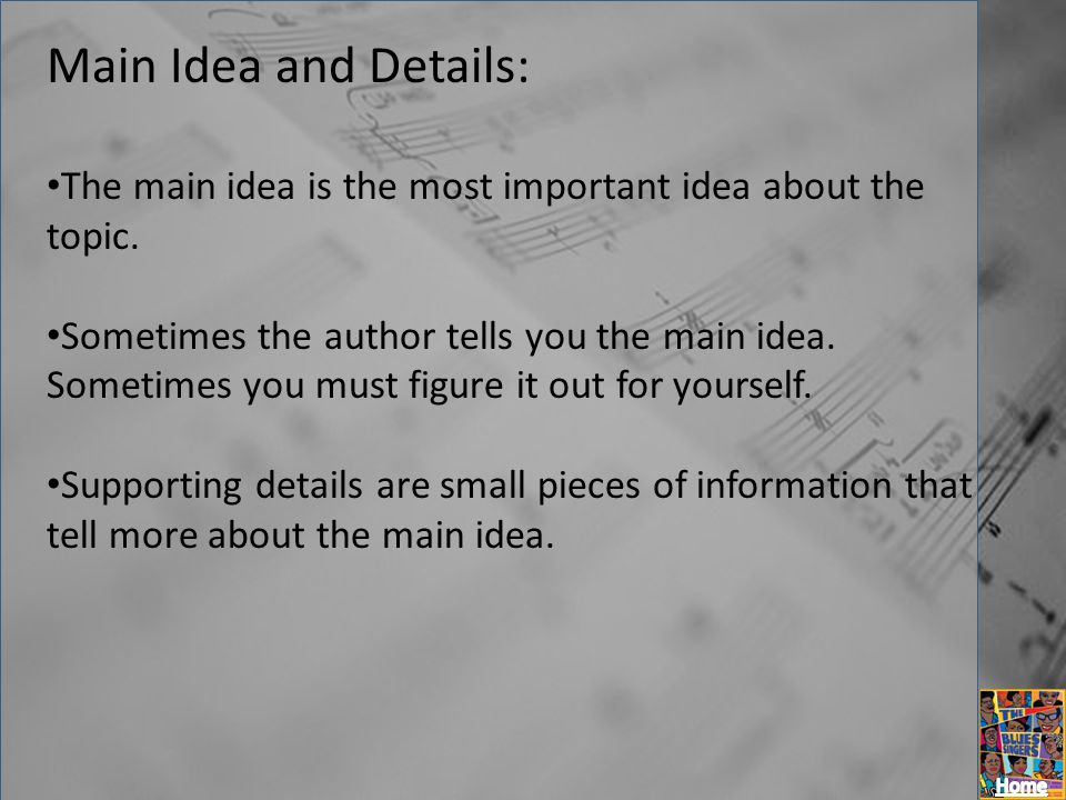 Main Idea and Details: The main idea is the most important idea about the topic.