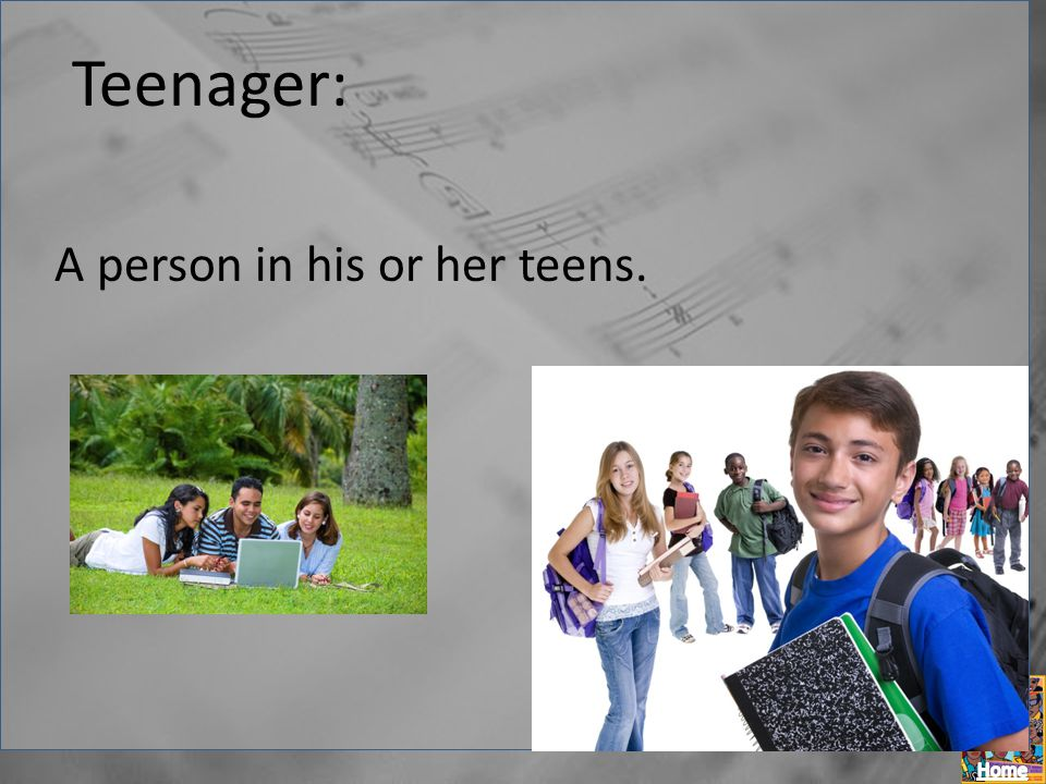 Teenager: A person in his or her teens.