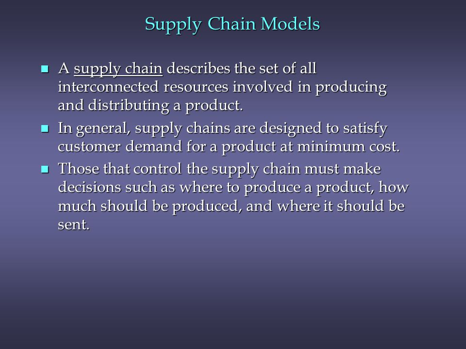 Supply Chain Models A supply chain describes the set of all interconnected resources involved in producing and distributing a product.